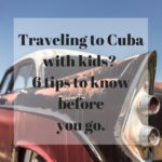 travelling to cuba with kids? 6 things to know before you go